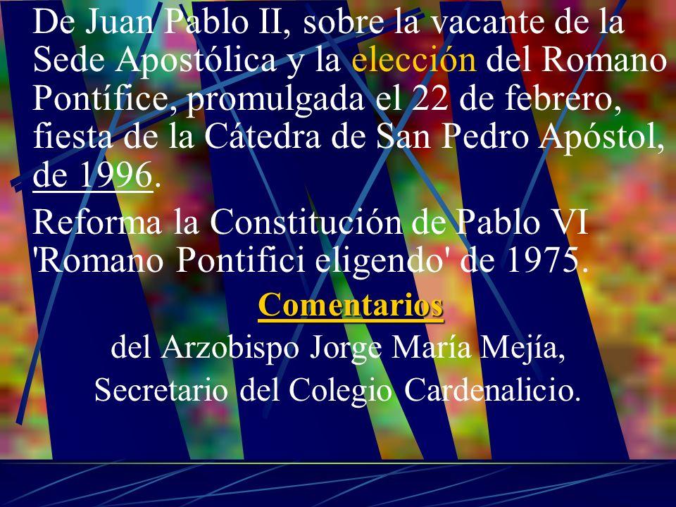 De Juan Pablo II, sobre la vacante de la Sede Apostólica y la elección del Romano Pontífice, promulgada el 22 de febrero, fiesta de la Cátedra de San Pedro Apóstol, de 1996.