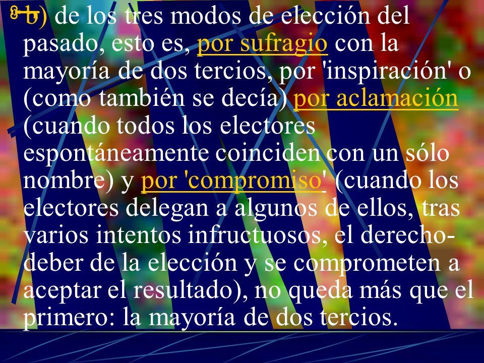 b) de los tres modos de elección del pasado, esto es, por sufragio con la mayoría de dos tercios, por inspiración o (como también se decía) por aclamación (cuando todos los electores espontáneamente coinciden con un sólo nombre) y por compromiso (cuando los electores delegan a algunos de ellos, tras varios intentos infructuosos, el derecho-deber de la elección y se comprometen a aceptar el resultado), no queda más que el primero: la mayoría de dos tercios.