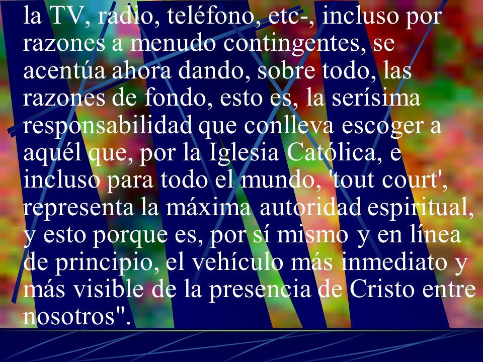 la TV, radio, teléfono, etc-, incluso por razones a menudo contingentes, se acentúa ahora dando, sobre todo, las razones de fondo, esto es, la serísima responsabilidad que conlleva escoger a aquél que, por la Iglesia Católica, e incluso para todo el mundo, tout court , representa la máxima autoridad espiritual, y esto porque es, por sí mismo y en línea de principio, el vehículo más inmediato y más visible de la presencia de Cristo entre nosotros .