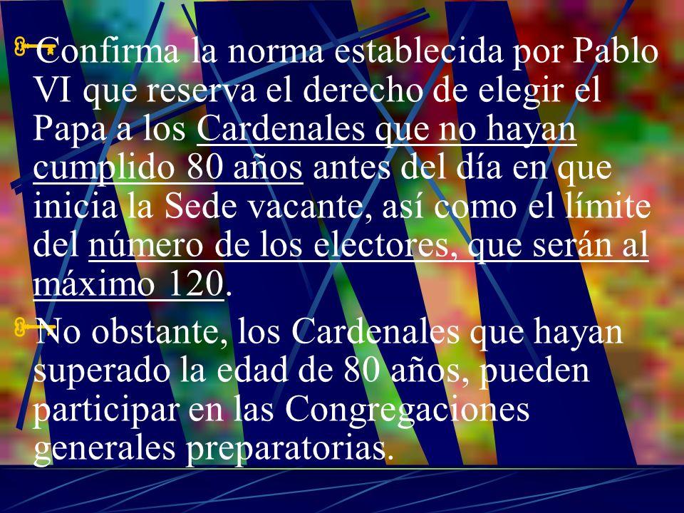 Confirma la norma establecida por Pablo VI que reserva el derecho de elegir el Papa a los Cardenales que no hayan cumplido 80 años antes del día en que inicia la Sede vacante, así como el límite del número de los electores, que serán al máximo 120.