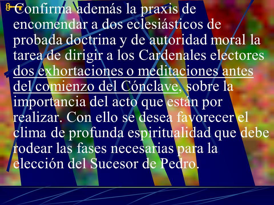 Confirma además la praxis de encomendar a dos eclesiásticos de probada doctrina y de autoridad moral la tarea de dirigir a los Cardenales electores dos exhortaciones o meditaciones antes del comienzo del Cónclave, sobre la importancia del acto que están por realizar.