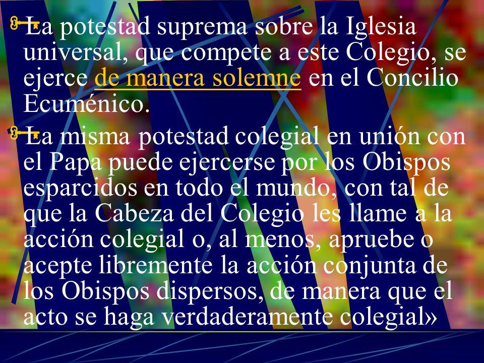 La potestad suprema sobre la Iglesia universal, que compete a este Colegio, se ejerce de manera solemne en el Concilio Ecuménico.