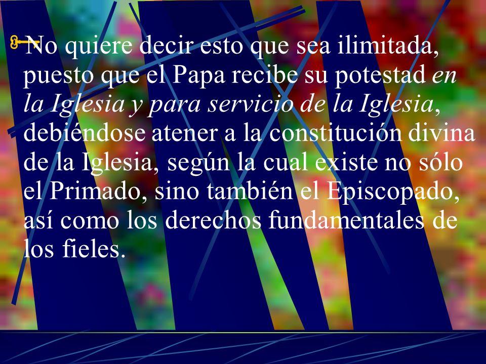No quiere decir esto que sea ilimitada, puesto que el Papa recibe su potestad en la Iglesia y para servicio de la Iglesia, debiéndose atener a la constitución divina de la Iglesia, según la cual existe no sólo el Primado, sino también el Episcopado, así como los derechos fundamentales de los fieles.