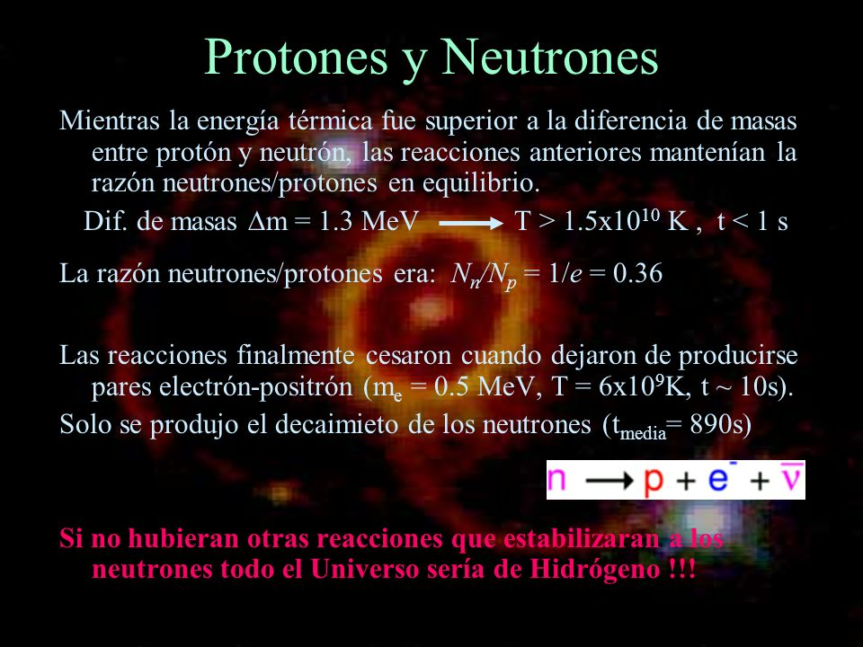 Dif. de masas m = 1.3 MeV T > 1.5x1010 K , t < 1 s