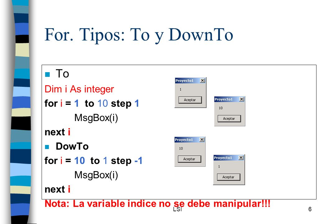 For. Tipos: To y DownTo To Dim i As integer for i = 1 to 10 step 1
