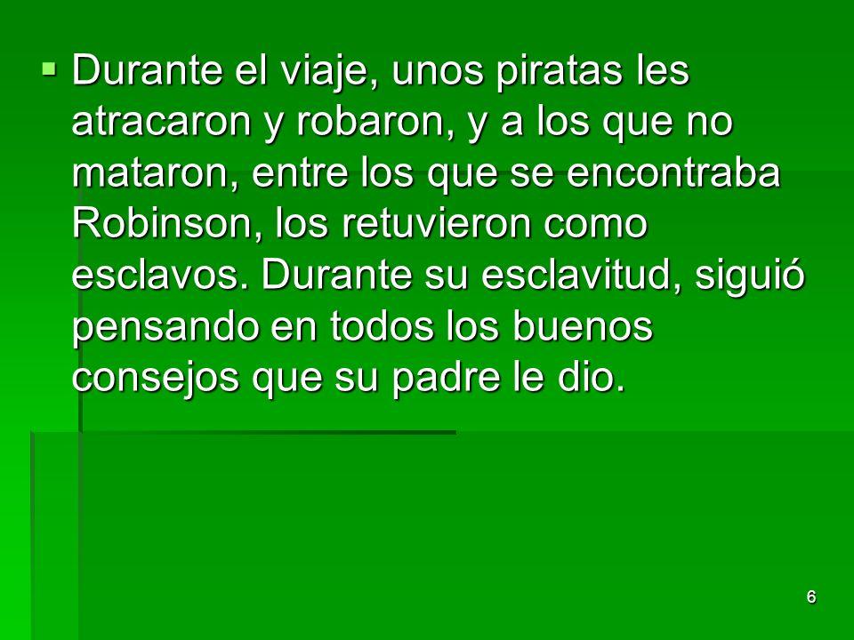 Durante el viaje, unos piratas les atracaron y robaron, y a los que no mataron, entre los que se encontraba Robinson, los retuvieron como esclavos.