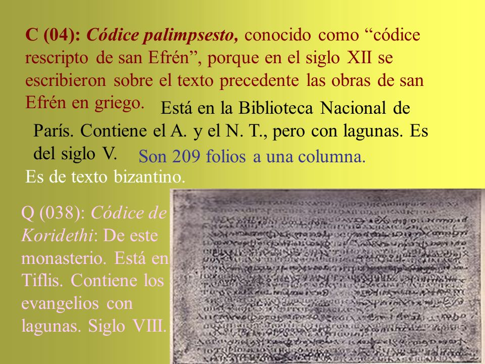 C (04): Códice palimpsesto, conocido como códice rescripto de san Efrén , porque en el siglo XII se escribieron sobre el texto precedente las obras de san Efrén en griego.