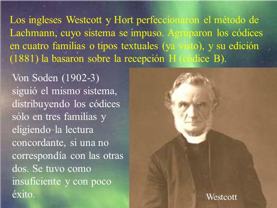 Los ingleses Westcott y Hort perfeccionaron el método de Lachmann, cuyo sistema se impuso. Agruparon los códices en cuatro familias o tipos textuales (ya visto), y su edición (1881) la basaron sobre la recepción H (códice B).