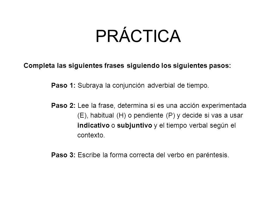 PRÁCTICACompleta las siguientes frases siguiendo los siguientes pasos: Paso 1: Subraya la conjunción adverbial de tiempo.