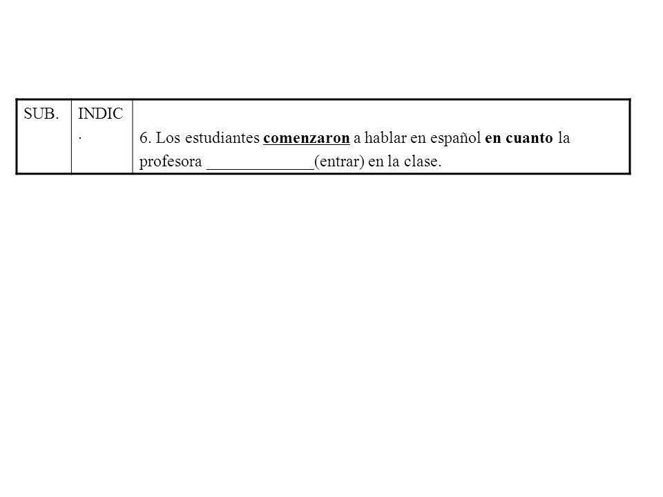 SUB. INDIC. 6. Los estudiantes comenzaron a hablar en español en cuanto la.