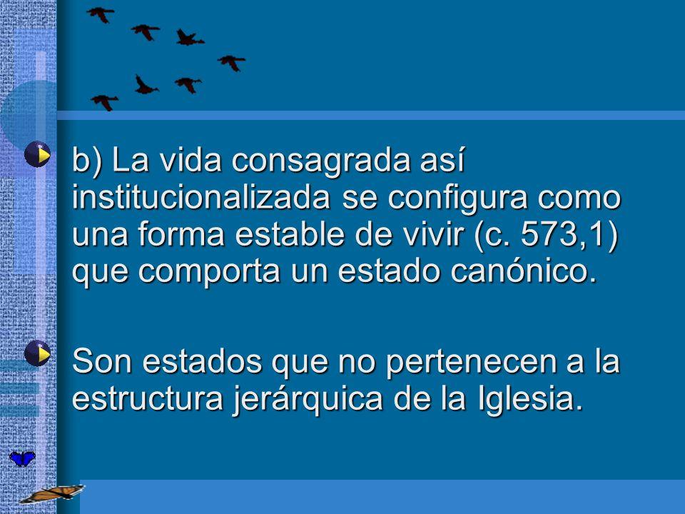 b) La vida consagrada así institucionalizada se configura como una forma estable de vivir (c. 573,1) que comporta un estado canónico.