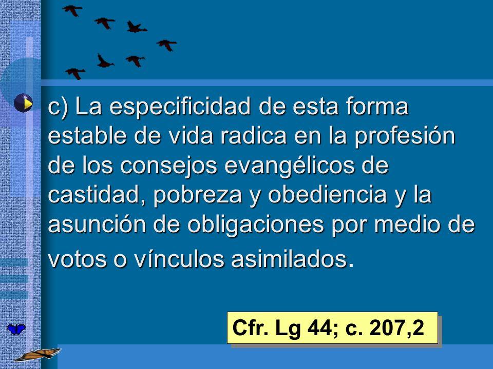 c) La especificidad de esta forma estable de vida radica en la profesión de los consejos evangélicos de castidad, pobreza y obediencia y la asunción de obligaciones por medio de votos o vínculos asimilados.