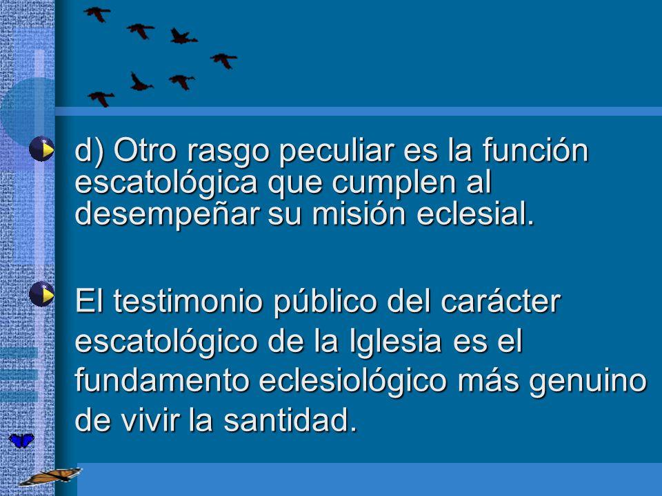 d) Otro rasgo peculiar es la función escatológica que cumplen al desempeñar su misión eclesial.