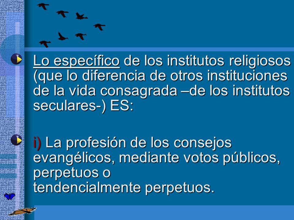 Lo específico de los institutos religiosos (que lo diferencia de otros instituciones de la vida consagrada –de los institutos seculares-) ES: