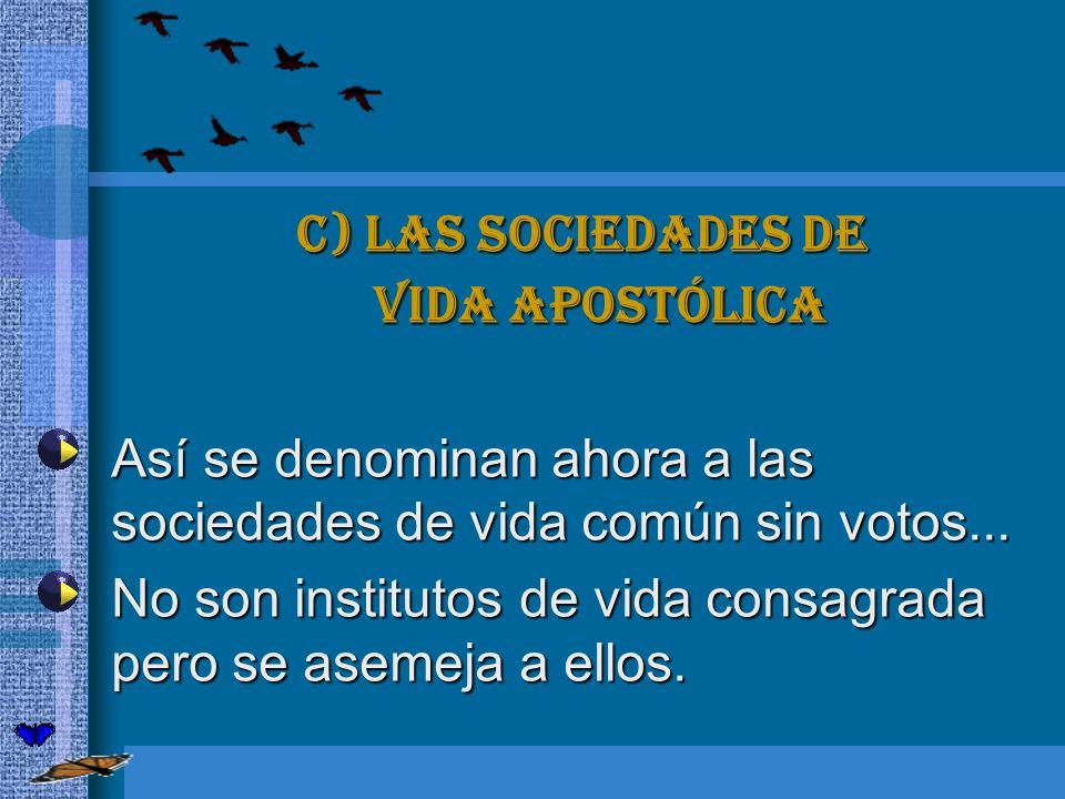 c) Las sociedades de vida apostólica. Así se denominan ahora a las sociedades de vida común sin votos...
