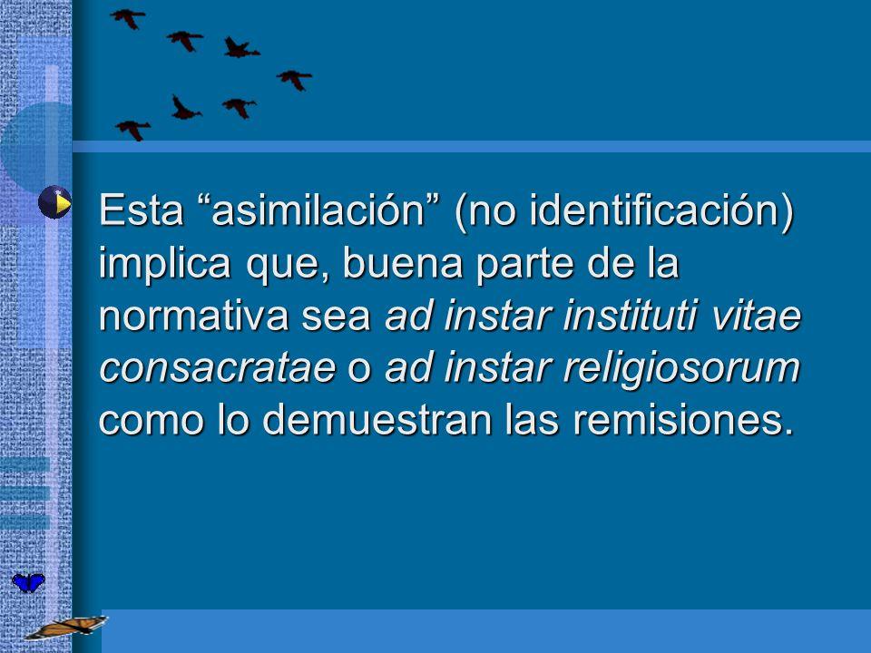 Esta asimilación (no identificación) implica que, buena parte de la normativa sea ad instar instituti vitae consacratae o ad instar religiosorum como lo demuestran las remisiones.
