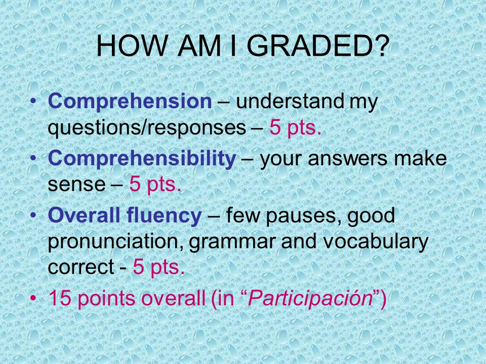 HOW AM I GRADED Comprehension – understand my questions/responses – 5 pts. Comprehensibility – your answers make sense – 5 pts.