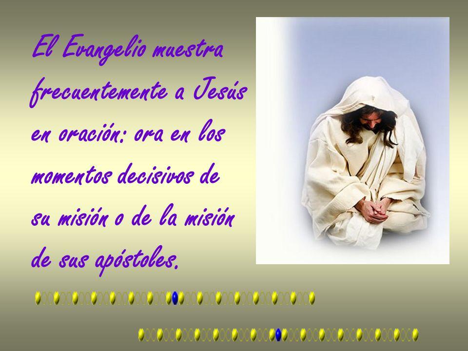 El Evangelio muestra frecuentemente a Jesús. en oración: ora en los. momentos decisivos de. su misión o de la misión.