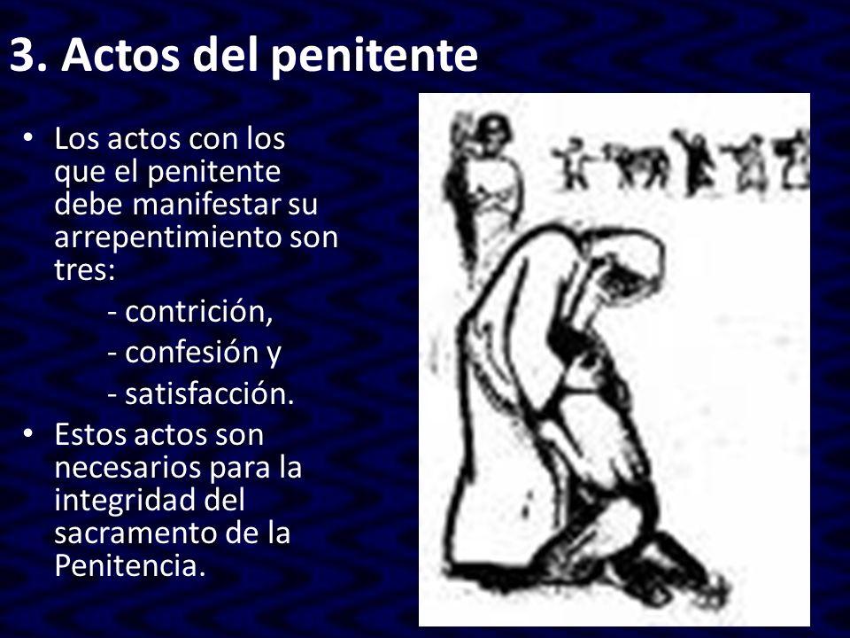3. Actos del penitente Los actos con los que el penitente debe manifestar su arrepentimiento son tres: