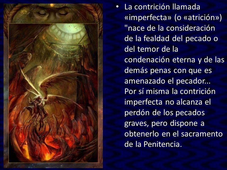 La contrición llamada «imperfecta» (o «atrición») nace de la consideración de la fealdad del pecado o del temor de la condenación eterna y de las demás penas con que es amenazado el pecador...