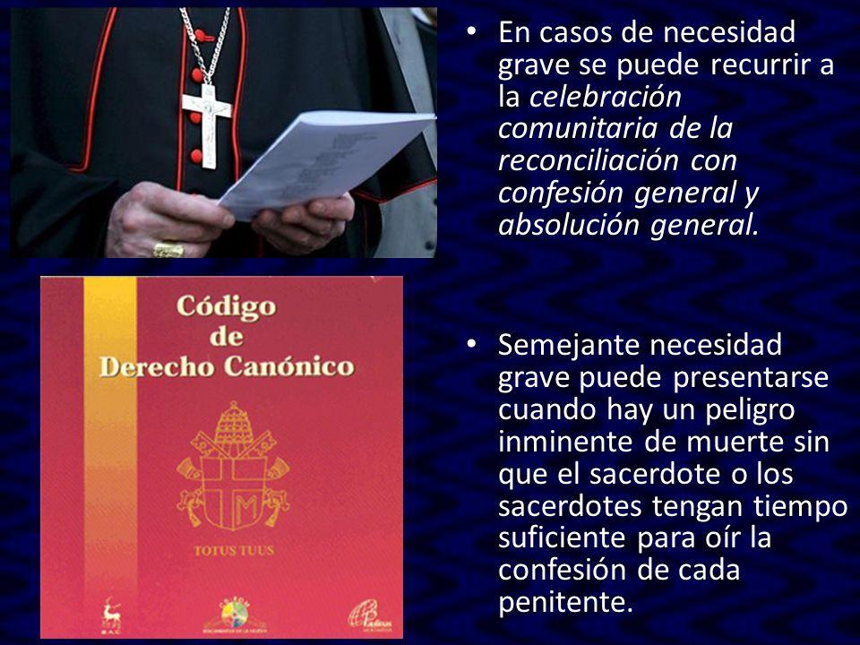 En casos de necesidad grave se puede recurrir a la celebración comunitaria de la reconciliación con confesión general y absolución general.