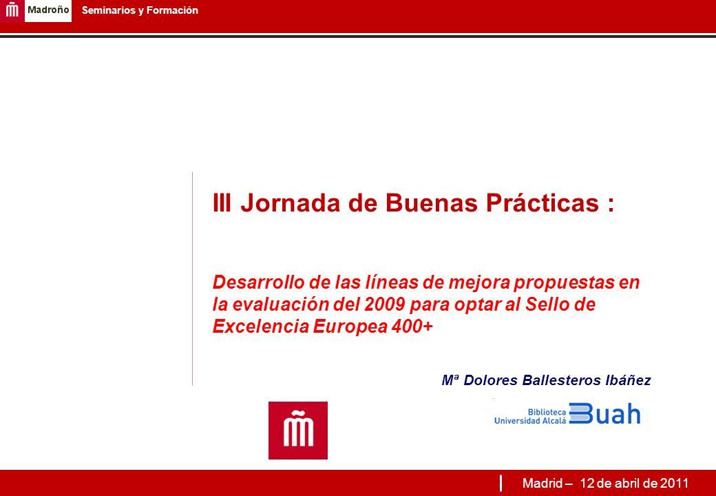 III Jornada de Buenas Prácticas : Desarrollo de las líneas de mejora propuestas en la evaluación del 2009 para optar al Sello de Excelencia Europea 400+