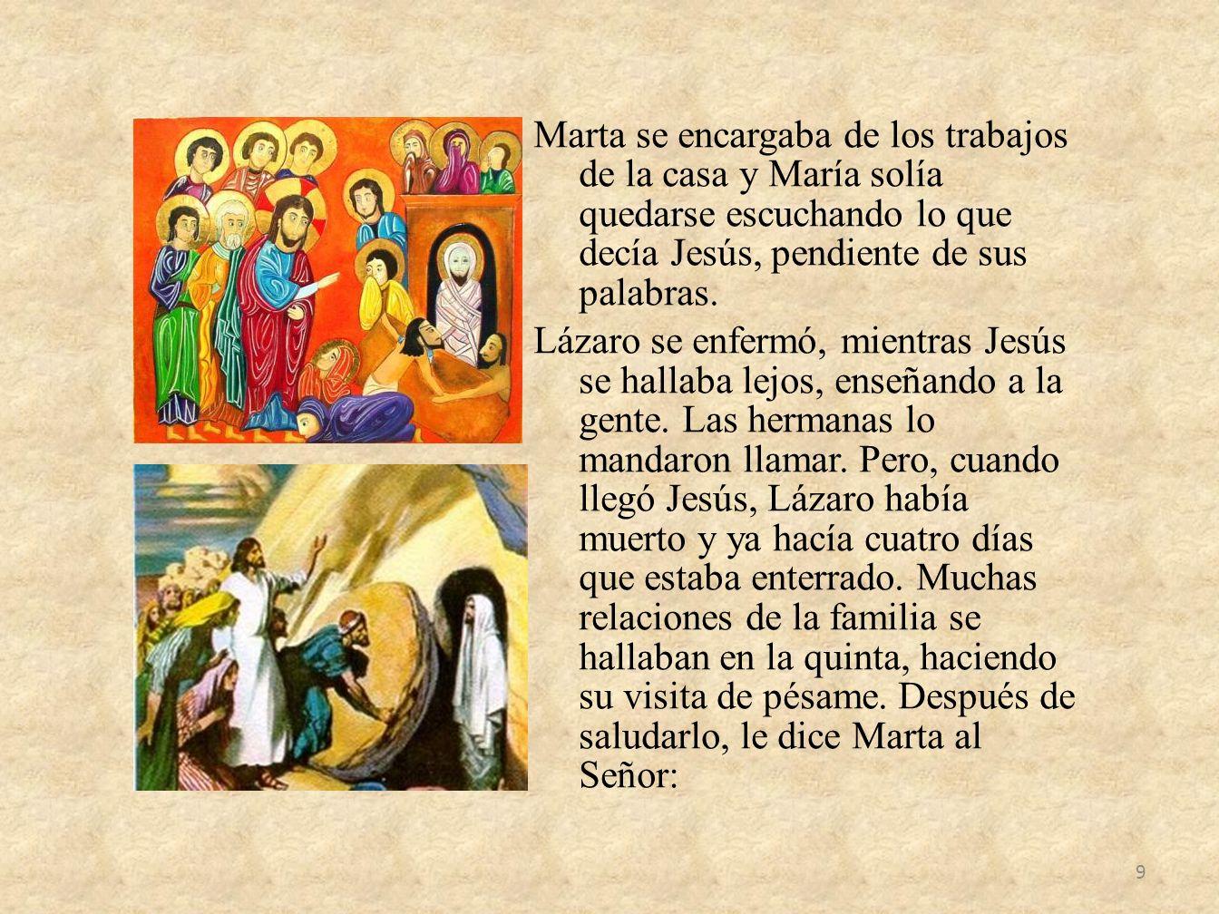 Marta se encargaba de los trabajos de la casa y María solía quedarse escuchando lo que decía Jesús, pendiente de sus palabras.