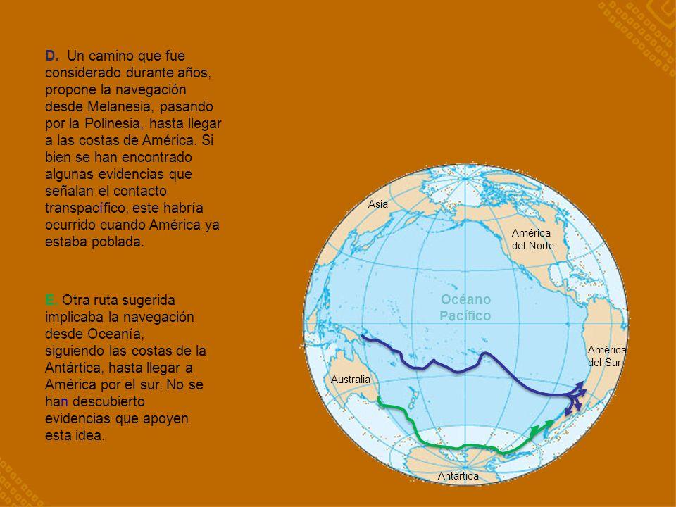 D. Un camino que fue considerado durante años, propone la navegación desde Melanesia, pasando por la Polinesia, hasta llegar a las costas de América. Si bien se han encontrado algunas evidencias que señalan el contacto transpacífico, este habría ocurrido cuando América ya estaba poblada.