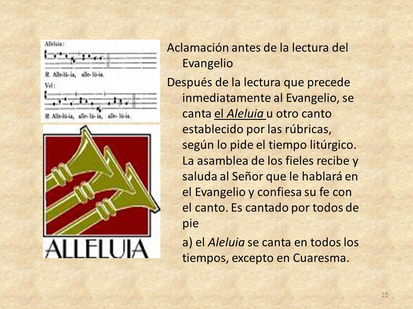 Aclamación antes de la lectura del Evangelio Después de la lectura que precede inmediatamente al Evangelio, se canta el Aleluia u otro canto establecido por las rúbricas, según lo pide el tiempo litúrgico.
