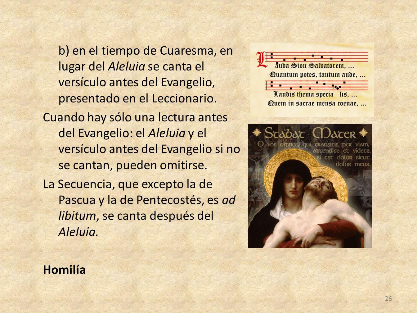 b) en el tiempo de Cuaresma, en lugar del Aleluia se canta el versículo antes del Evangelio, presentado en el Leccionario.