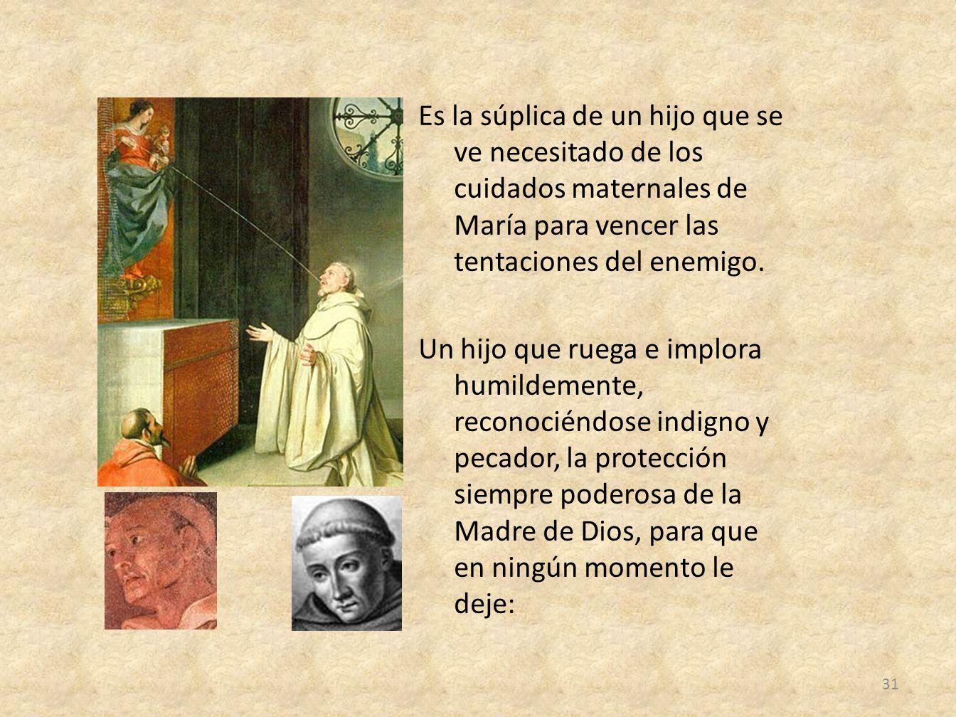 Es la súplica de un hijo que se ve necesitado de los cuidados maternales de María para vencer las tentaciones del enemigo.