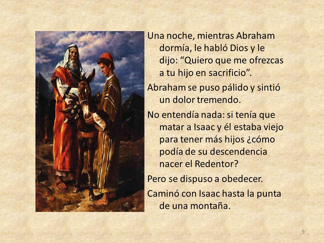 Una noche, mientras Abraham dormía, le habló Dios y le dijo: Quiero que me ofrezcas a tu hijo en sacrificio .