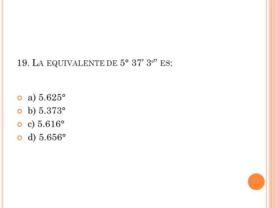 19. La equivalente de 5° 37' 3º es: