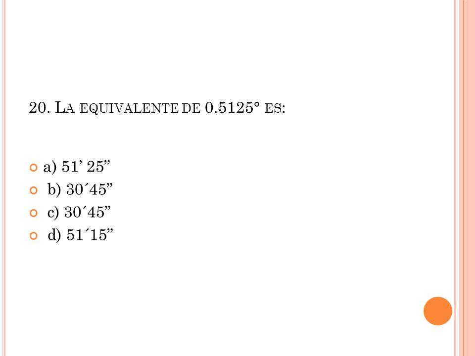 20. La equivalente de 0.5125° es: a) 51' 25 b) 30´45 c) 30´45 d) 51´15