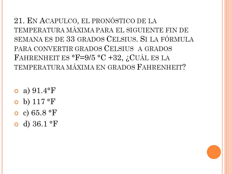 21. En Acapulco, el pronóstico de la temperatura máxima para el siguiente fin de semana es de 33 grados Celsius. Si la fórmula para convertir grados Celsius a grados Fahrenheit es °F=9/5 °C +32, ¿Cuál es la temperatura máxima en grados Fahrenheit