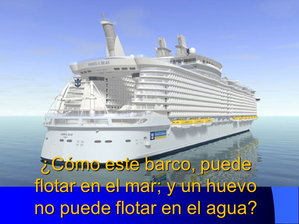 ¿Cómo este barco, puede flotar en el mar; y un huevo no puede flotar en el agua