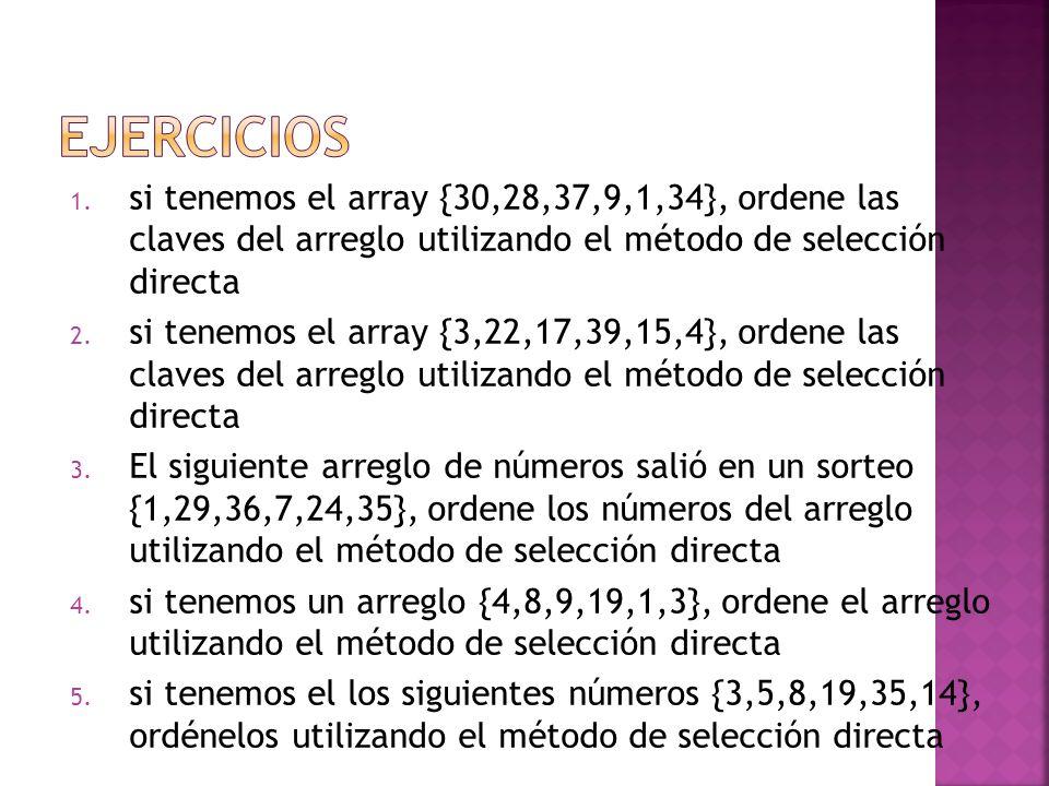 EJERCICIOS si tenemos el array {30,28,37,9,1,34}, ordene las claves del arreglo utilizando el método de selección directa.