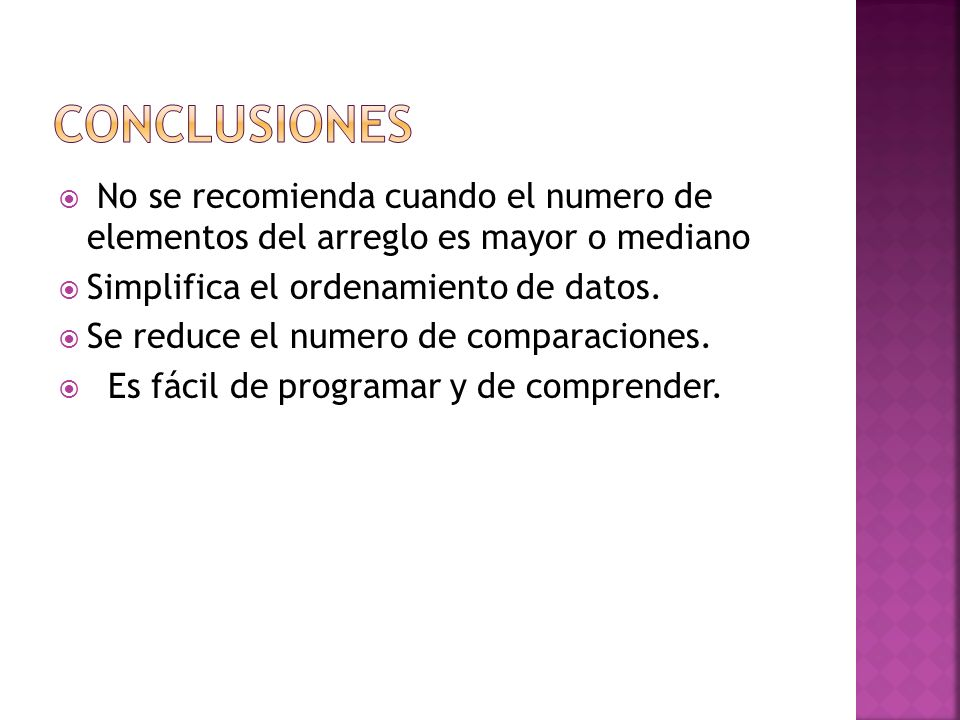 CONCLUSIONES No se recomienda cuando el numero de elementos del arreglo es mayor o mediano. Simplifica el ordenamiento de datos.