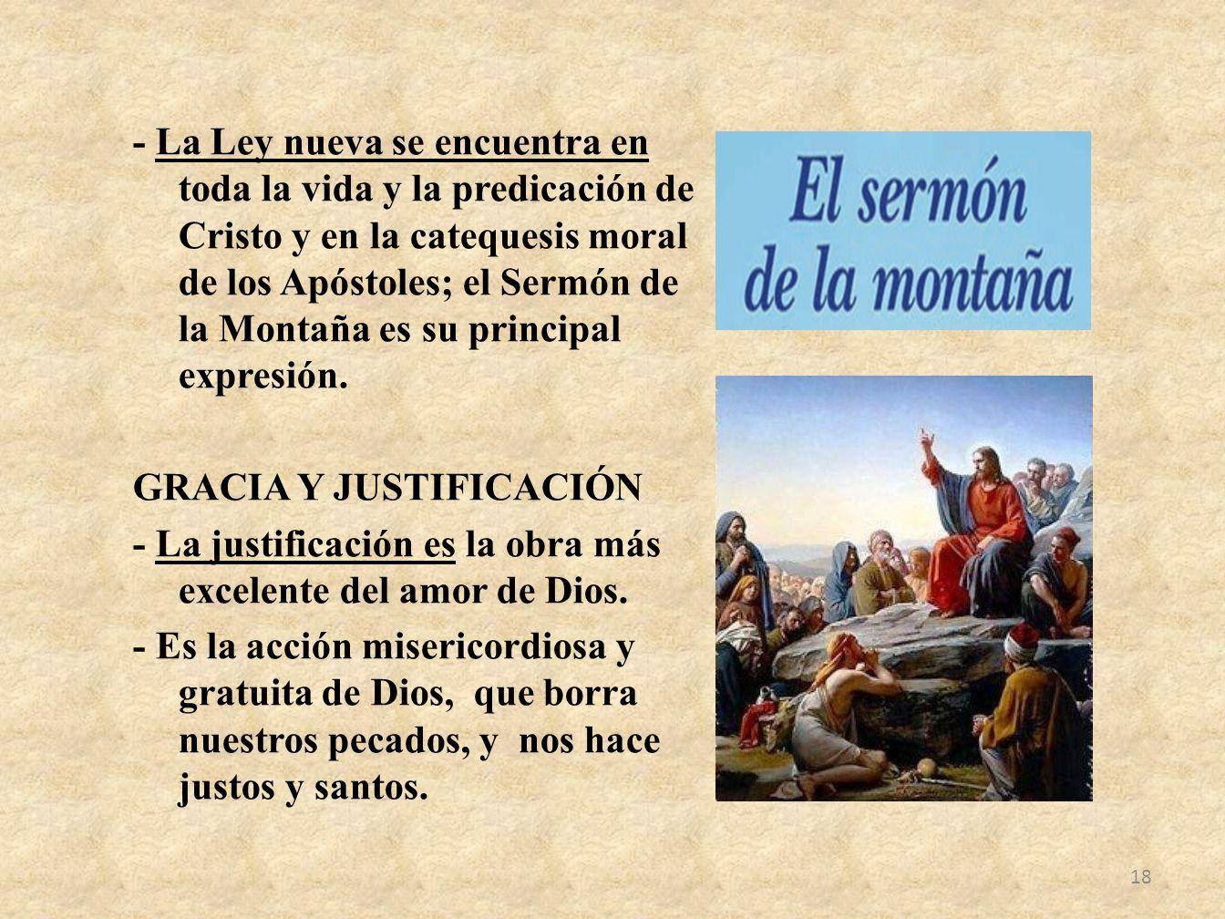- La Ley nueva se encuentra en toda la vida y la predicación de Cristo y en la catequesis moral de los Apóstoles; el Sermón de la Montaña es su principal expresión.