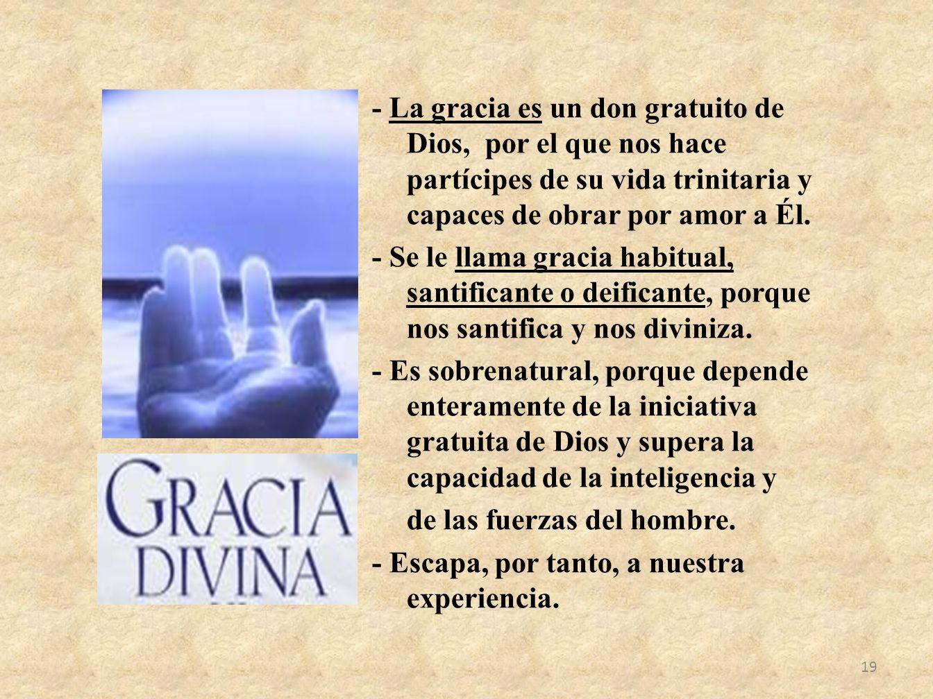 - La gracia es un don gratuito de Dios, por el que nos hace partícipes de su vida trinitaria y capaces de obrar por amor a Él.
