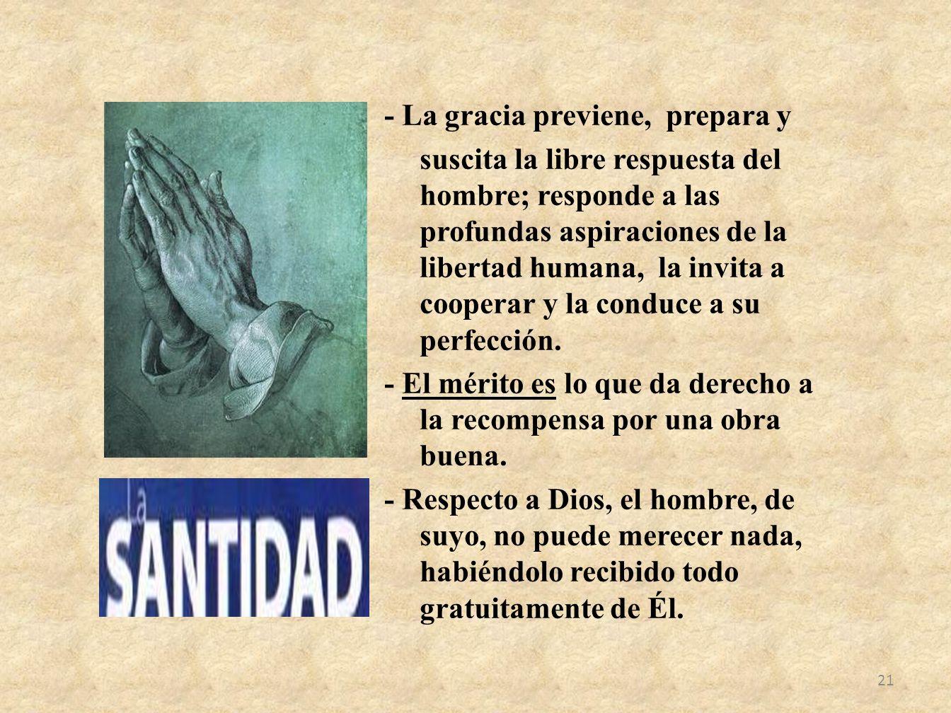 - La gracia previene, prepara y suscita la libre respuesta del hombre; responde a las profundas aspiraciones de la libertad humana, la invita a cooperar y la conduce a su perfección.