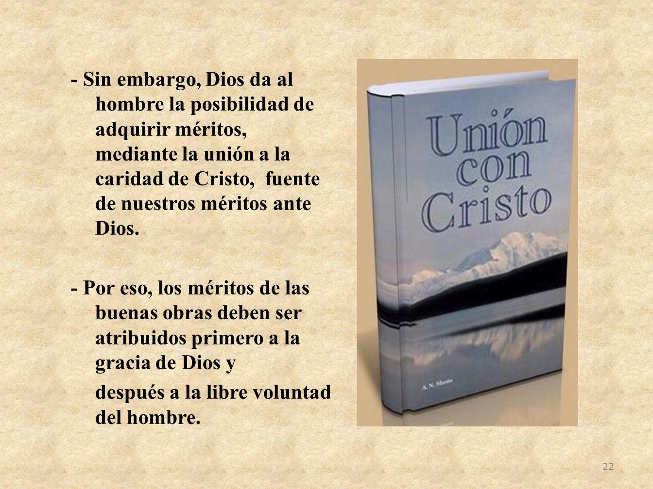 - Sin embargo, Dios da al hombre la posibilidad de adquirir méritos, mediante la unión a la caridad de Cristo, fuente de nuestros méritos ante Dios.