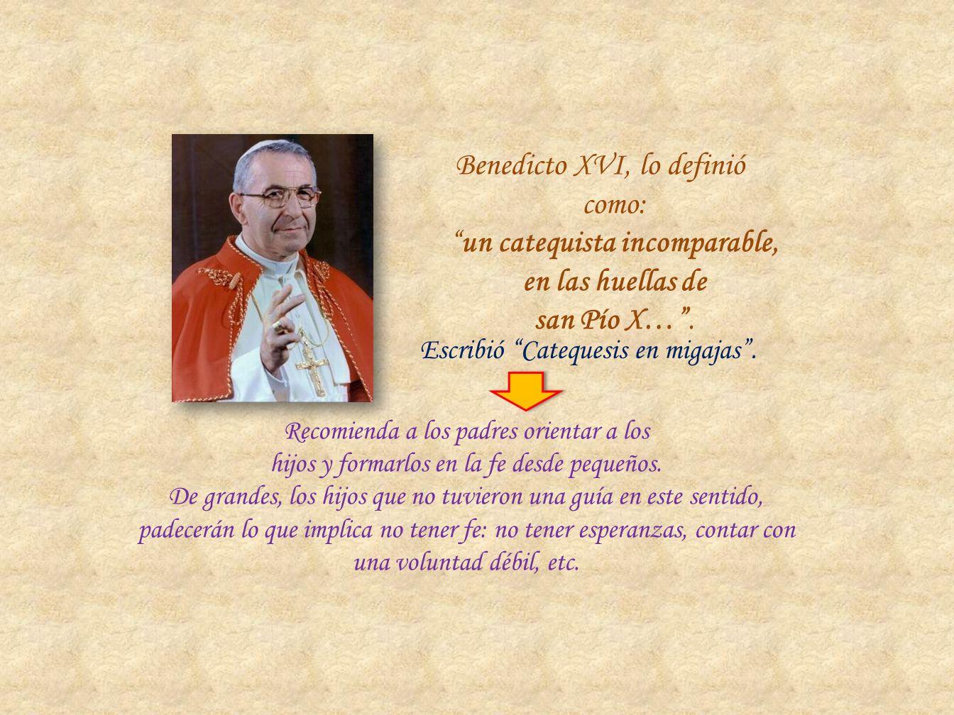 Benedicto XVI, lo definió como: un catequista incomparable, en las huellas de san Pío X… .