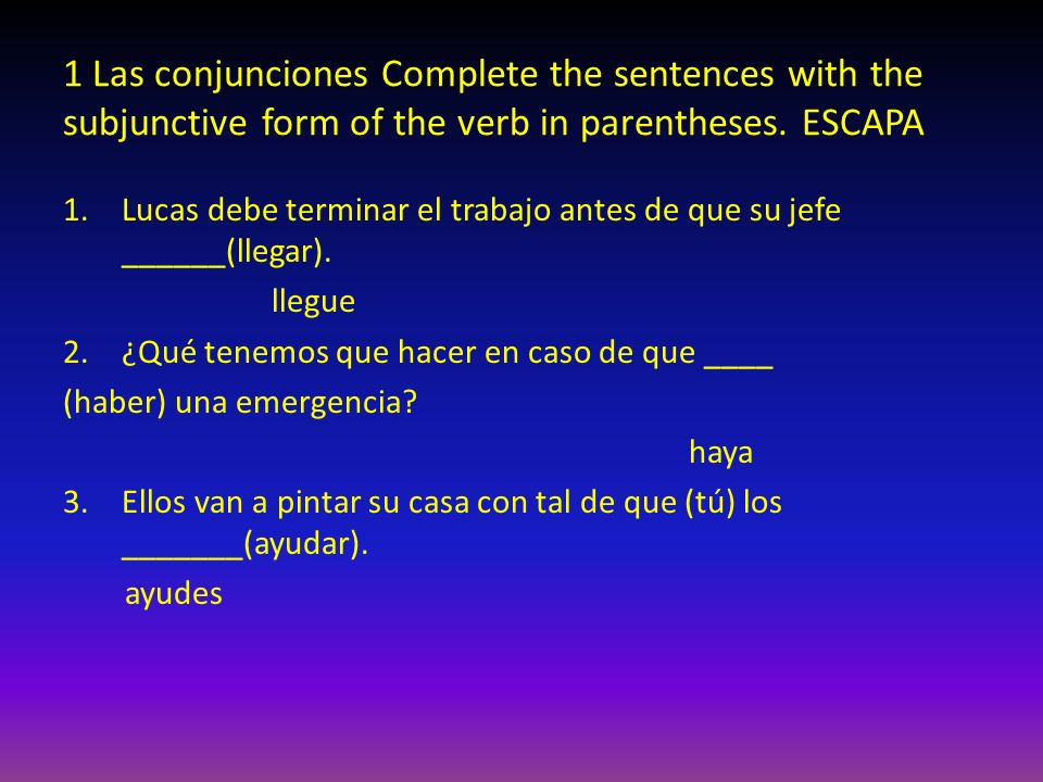 1 Las conjunciones Complete the sentences with the subjunctive form of the verb in parentheses. ESCAPA