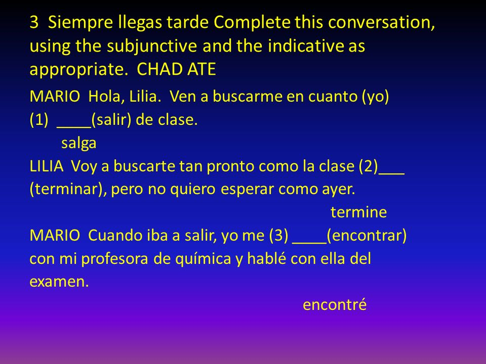 3 Siempre llegas tarde Complete this conversation, using the subjunctive and the indicative as appropriate. CHAD ATE