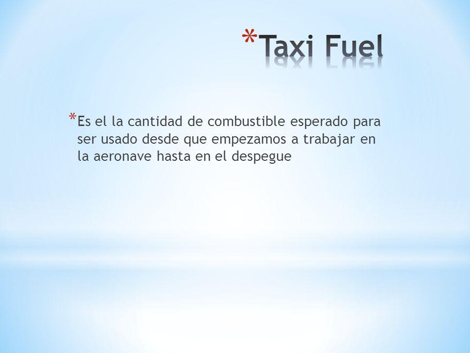 Taxi Fuel Es el la cantidad de combustible esperado para ser usado desde que empezamos a trabajar en la aeronave hasta en el despegue.