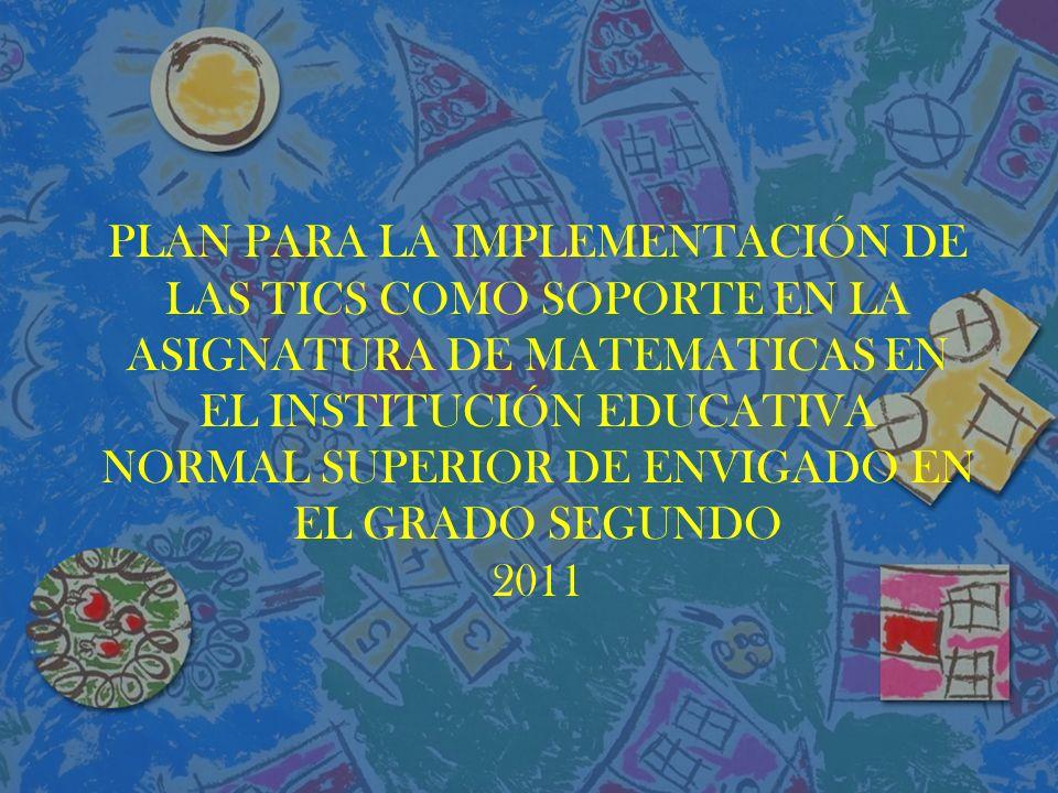 PLAN PARA LA IMPLEMENTACIÓN DE LAS TICS COMO SOPORTE EN LA ASIGNATURA DE MATEMATICAS EN EL INSTITUCIÓN EDUCATIVA NORMAL SUPERIOR DE ENVIGADO EN EL GRADO SEGUNDO 2011