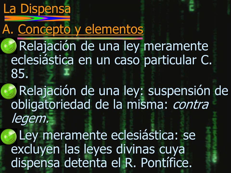La Dispensa A. Concepto y elementos. Relajación de una ley meramente eclesiástica en un caso particular C. 85.