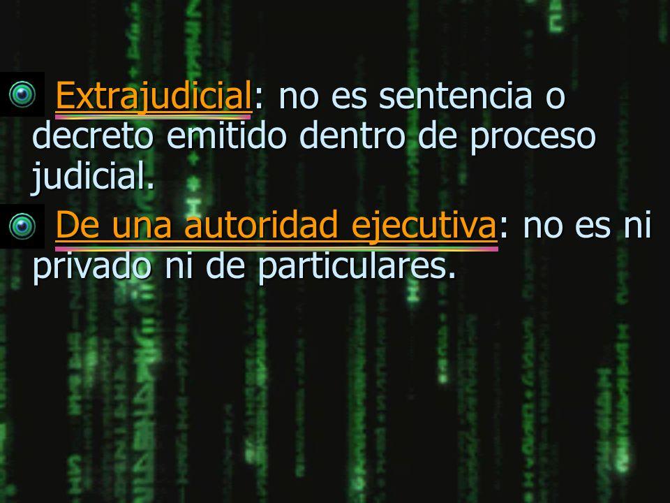 Extrajudicial: no es sentencia o decreto emitido dentro de proceso judicial.
