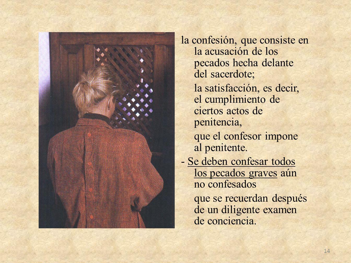 la confesión, que consiste en la acusación de los pecados hecha delante del sacerdote; la satisfacción, es decir, el cumplimiento de ciertos actos de penitencia, que el confesor impone al penitente.